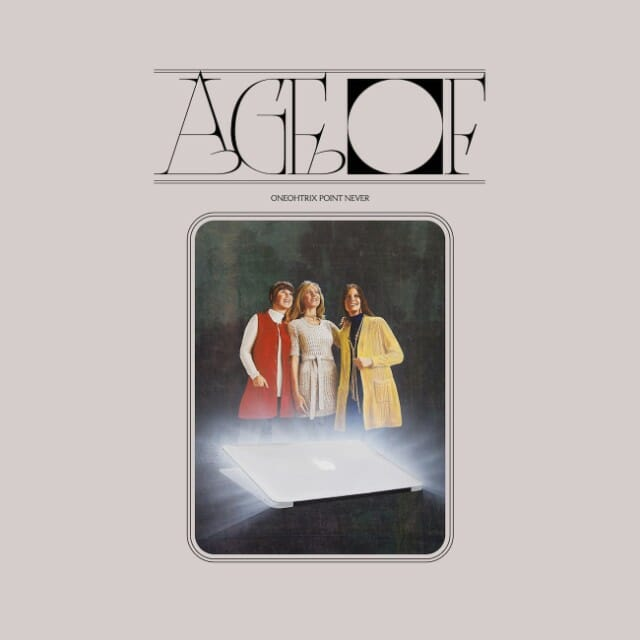 Oneohtrix Point Never releases entrancing new LP, 'Age Of'Oneohtri Point Never Age Of